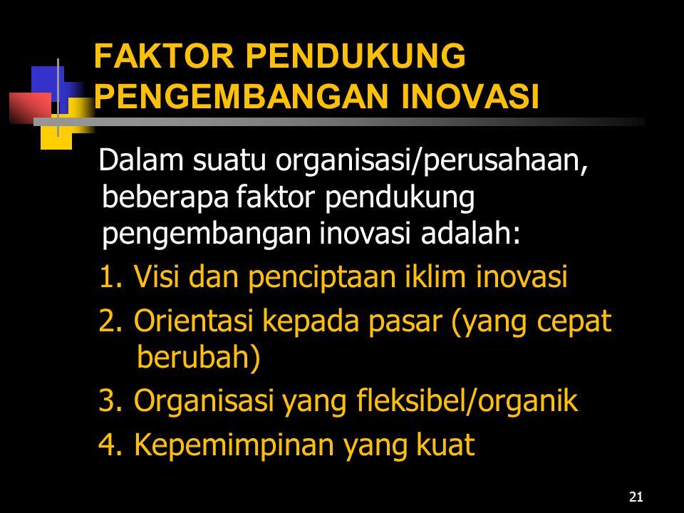 FAKTOR PENDUKUNG PENGEMBANGAN INOVASI Dalam suatu organisasi/perusahaan, beberapa faktor pendukung pengembangan inovasi adalah: 1. Visi dan penciptaan