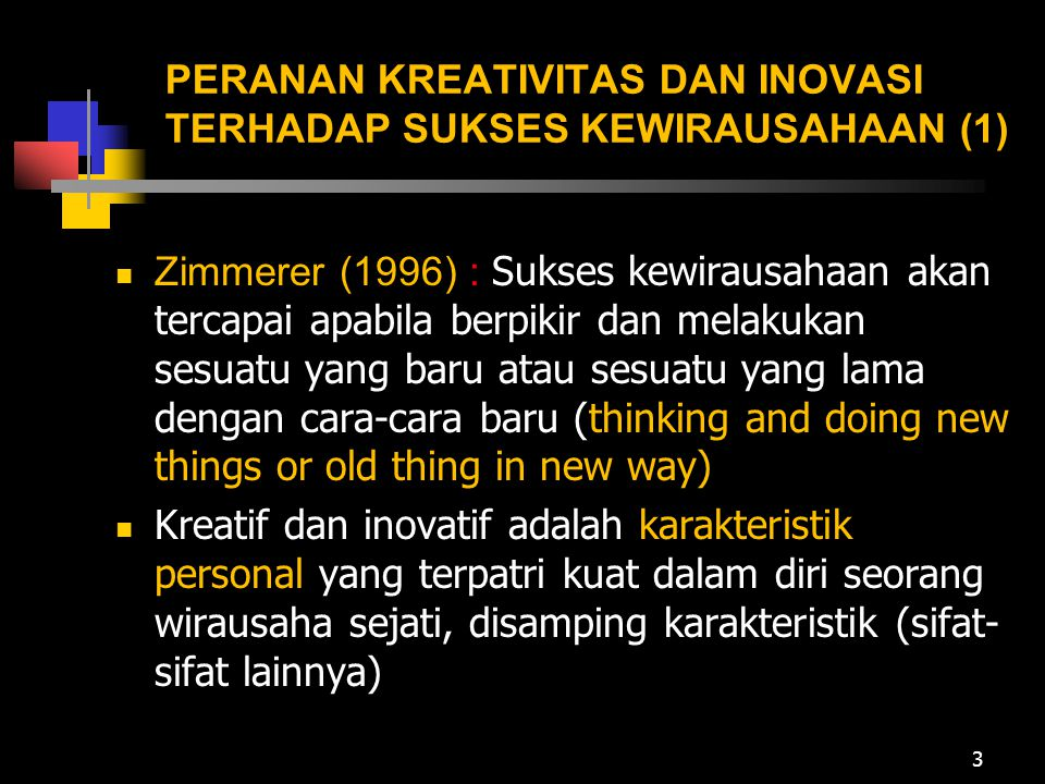 PERANAN KREATIVITAS DAN INOVASI TERHADAP SUKSES KEWIRAUSAHAAN (1) Zimmerer (1996) : Sukses kewirausahaan akan tercapai apabila berpikir dan melakukan