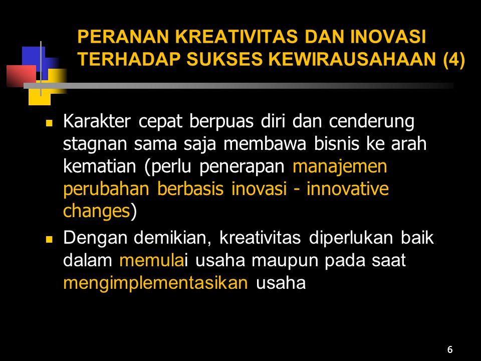 PERANAN KREATIVITAS DAN INOVASI TERHADAP SUKSES KEWIRAUSAHAAN (4) Karakter cepat berpuas diri dan cenderung stagnan sama saja membawa bisnis ke arah k