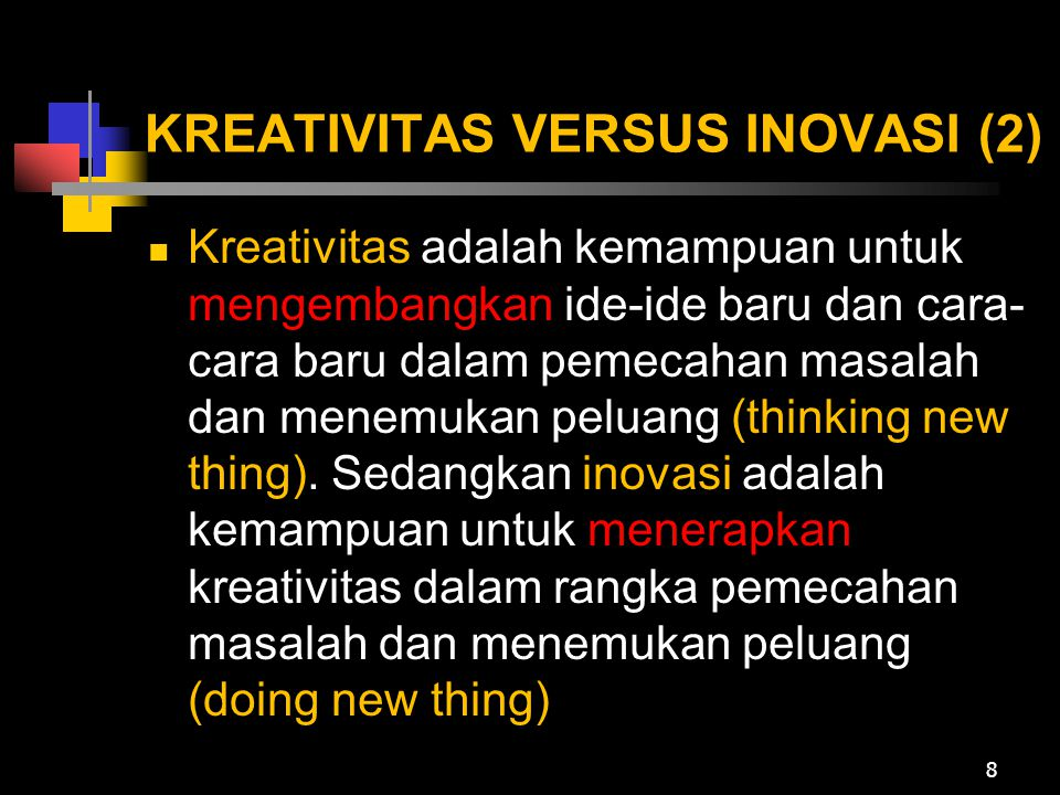 KREATIVITAS VERSUS INOVASI (2) Kreativitas adalah kemampuan untuk mengembangkan ide-ide baru dan cara- cara baru dalam pemecahan masalah dan menemukan