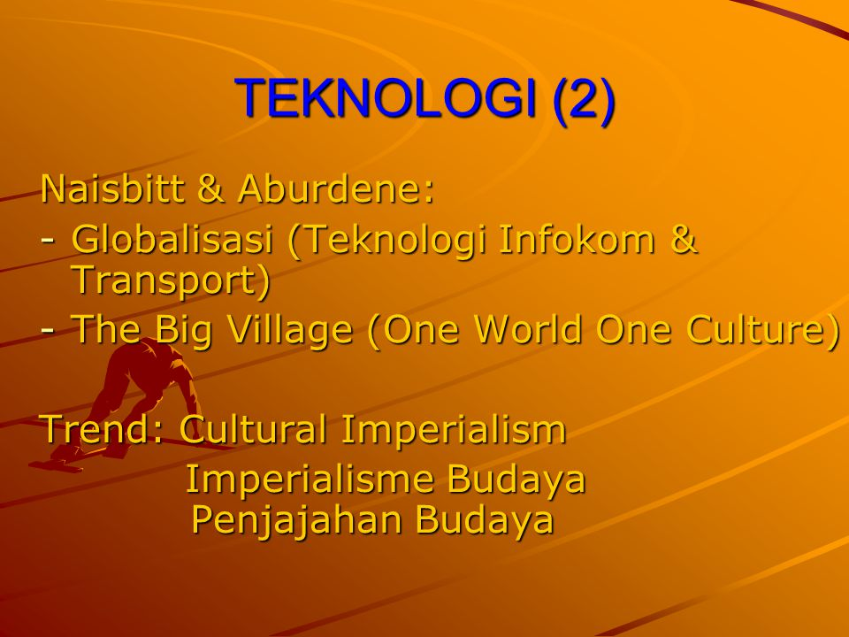 TEKNOLOGI (2) Naisbitt & Aburdene: -Globalisasi (Teknologi Infokom & Transport) -The Big Village (One World One Culture) Trend: Cultural Imperialism I