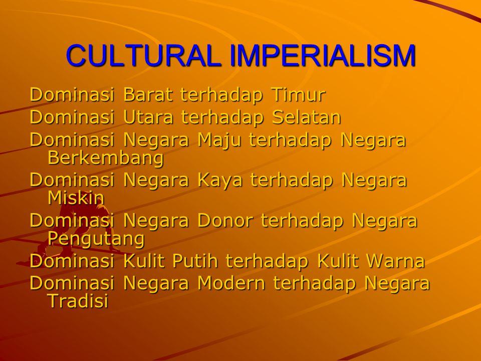 CULTURAL IMPERIALISM Dominasi Barat terhadap Timur Dominasi Utara terhadap Selatan Dominasi Negara Maju terhadap Negara Berkembang Dominasi Negara Kay
