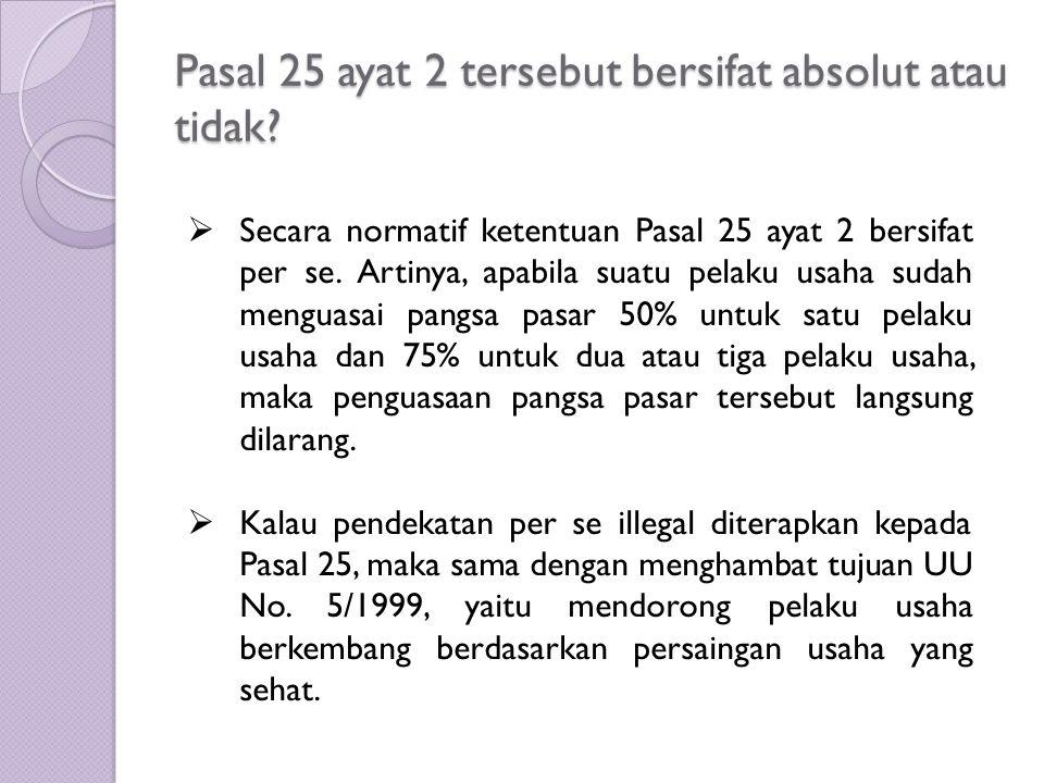 Pasal 25 ayat 2 tersebut bersifat absolut atau tidak?  Secara normatif ketentuan Pasal 25 ayat 2 bersifat per se. Artinya, apabila suatu pelaku usaha
