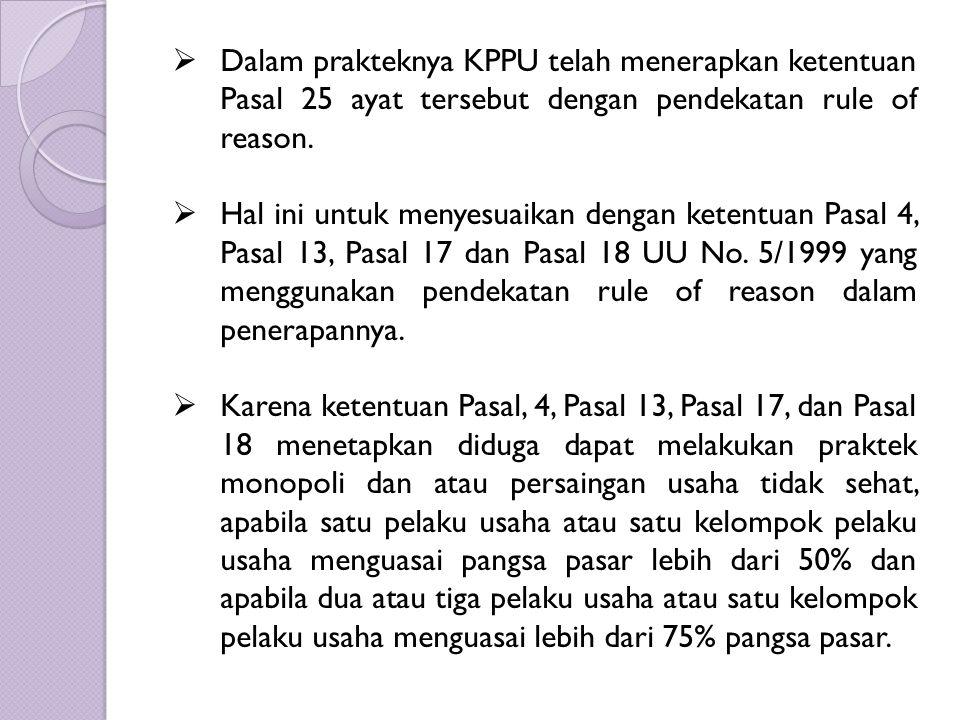  Dalam prakteknya KPPU telah menerapkan ketentuan Pasal 25 ayat tersebut dengan pendekatan rule of reason.  Hal ini untuk menyesuaikan dengan ketent