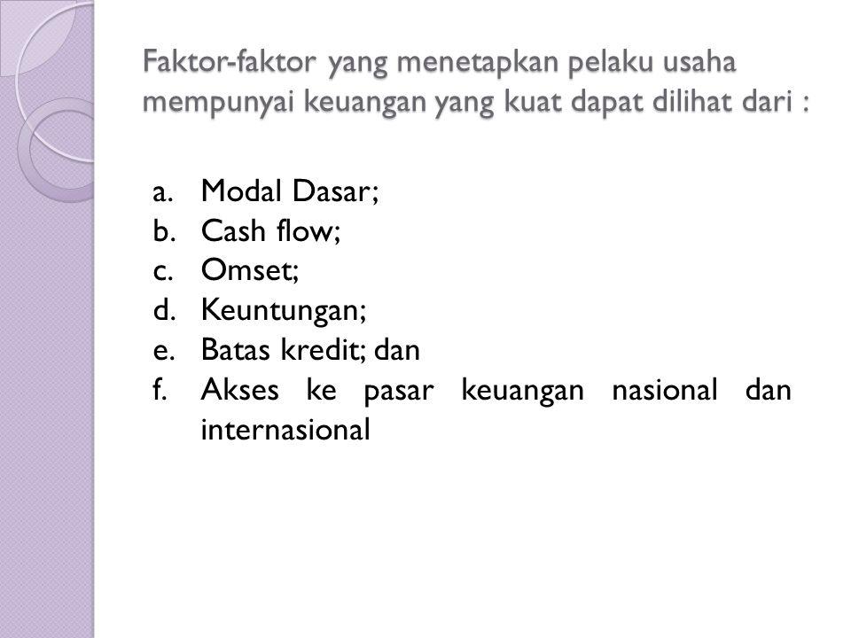Faktor-faktor yang menetapkan pelaku usaha mempunyai keuangan yang kuat dapat dilihat dari : a.Modal Dasar; b.Cash flow; c.Omset; d.Keuntungan; e.Batas kredit; dan f.Akses ke pasar keuangan nasional dan internasional