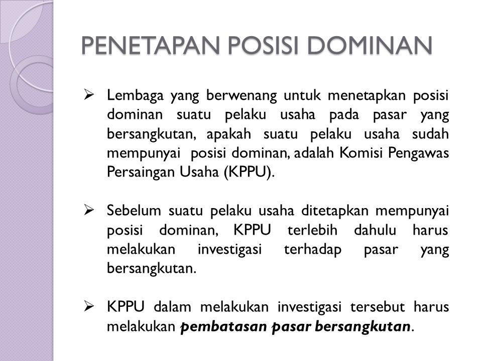 PENETAPAN POSISI DOMINAN  Lembaga yang berwenang untuk menetapkan posisi dominan suatu pelaku usaha pada pasar yang bersangkutan, apakah suatu pelaku usaha sudah mempunyai posisi dominan, adalah Komisi Pengawas Persaingan Usaha (KPPU).