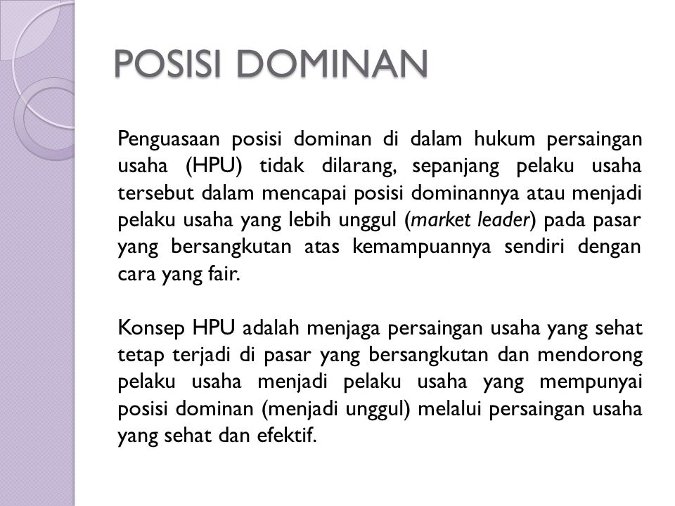 POSISI DOMINAN Penguasaan posisi dominan di dalam hukum persaingan usaha (HPU) tidak dilarang, sepanjang pelaku usaha tersebut dalam mencapai posisi d