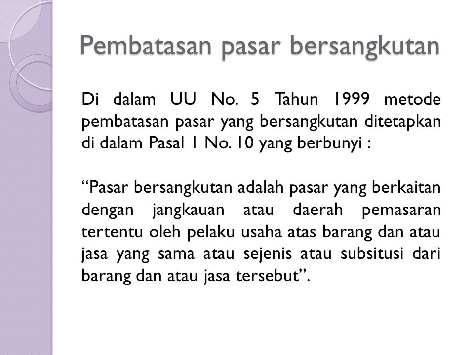 Pembatasan pasar bersangkutan Di dalam UU No. 5 Tahun 1999 metode pembatasan pasar yang bersangkutan ditetapkan di dalam Pasal 1 No. 10 yang berbunyi