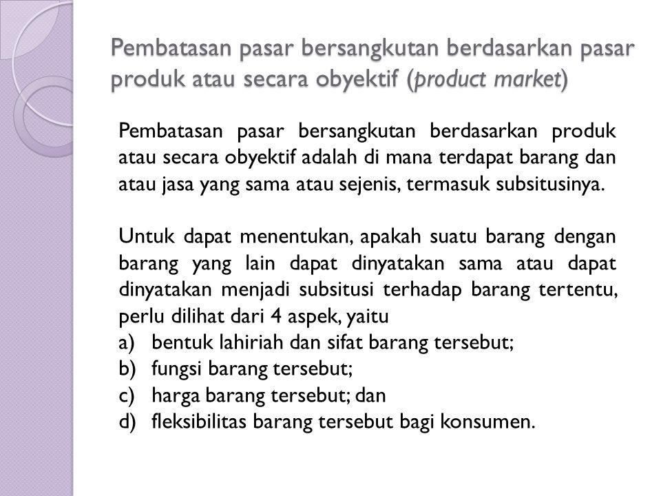 Pembatasan pasar bersangkutan berdasarkan pasar produk atau secara obyektif (product market) Pembatasan pasar bersangkutan berdasarkan produk atau sec