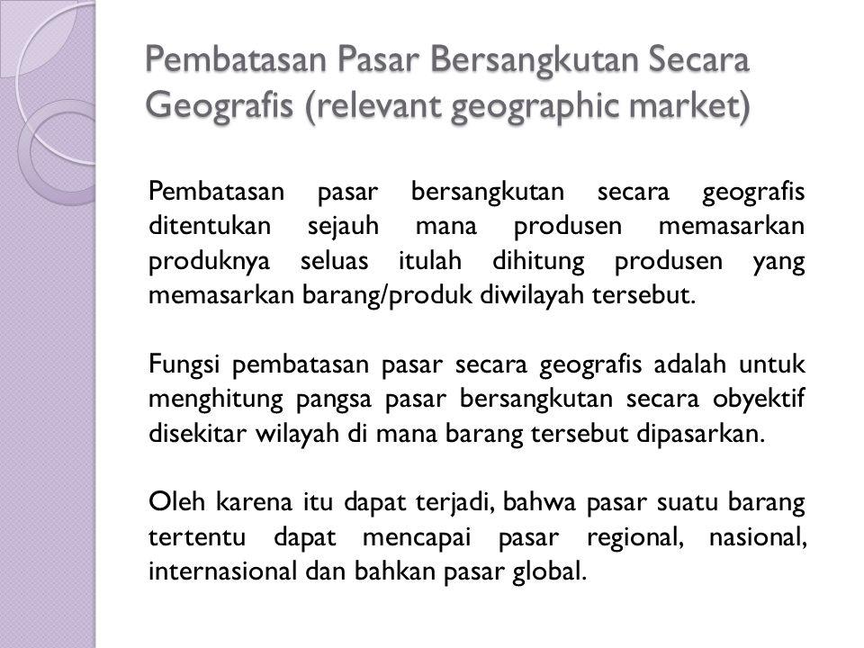 Pembatasan Pasar Bersangkutan Secara Geografis (relevant geographic market) Pembatasan pasar bersangkutan secara geografis ditentukan sejauh mana prod