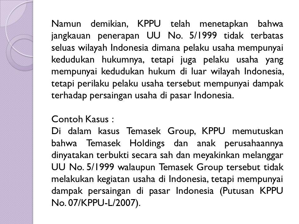 Namun demikian, KPPU telah menetapkan bahwa jangkauan penerapan UU No. 5/1999 tidak terbatas seluas wilayah Indonesia dimana pelaku usaha mempunyai ke