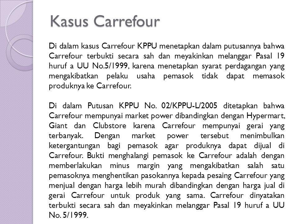 Kasus Carrefour Di dalam kasus Carrefour KPPU menetapkan dalam putusannya bahwa Carrefour terbukti secara sah dan meyakinkan melanggar Pasal 19 huruf a UU No.5/1999, karena menetapkan syarat perdagangan yang mengakibatkan pelaku usaha pemasok tidak dapat memasok produknya ke Carrefour.