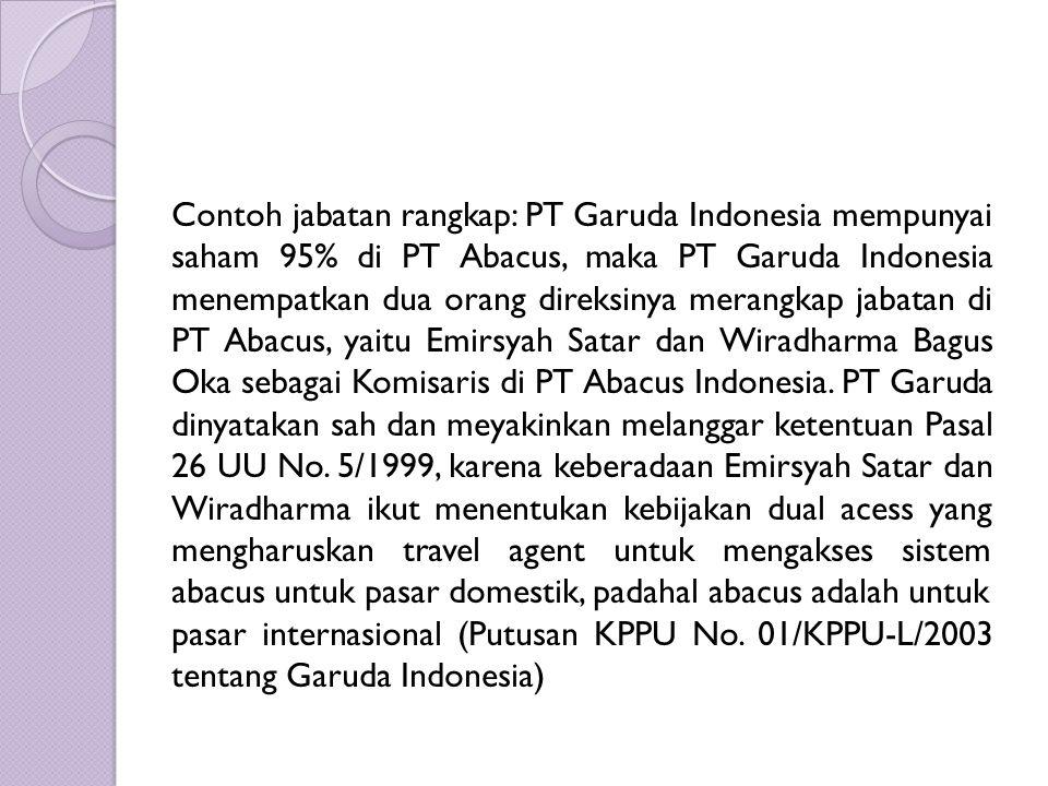 Contoh jabatan rangkap: PT Garuda Indonesia mempunyai saham 95% di PT Abacus, maka PT Garuda Indonesia menempatkan dua orang direksinya merangkap jabatan di PT Abacus, yaitu Emirsyah Satar dan Wiradharma Bagus Oka sebagai Komisaris di PT Abacus Indonesia.