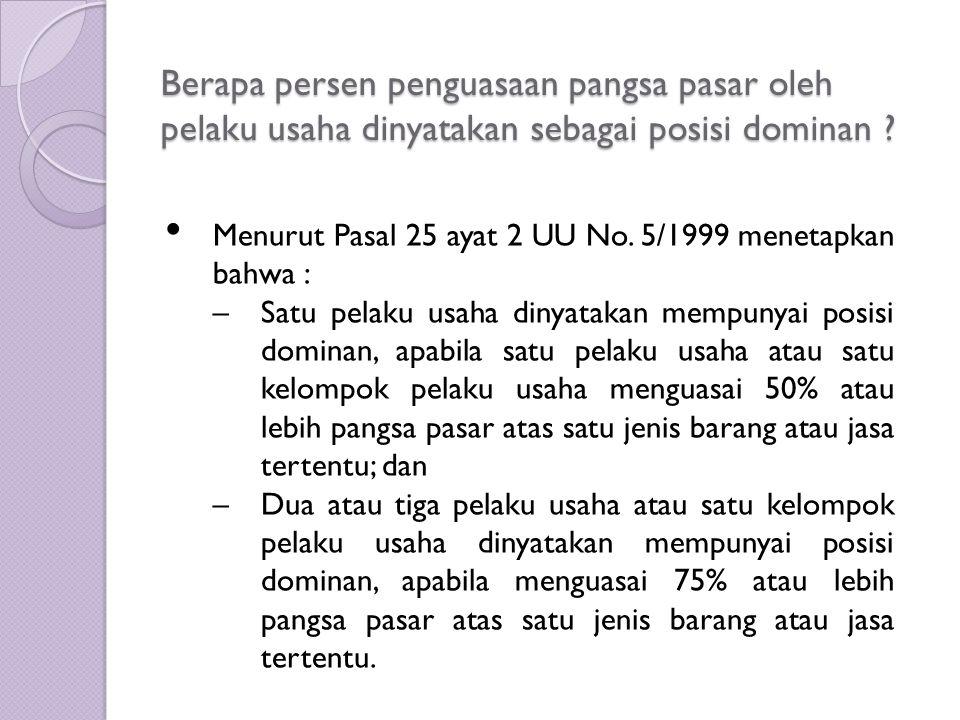 Berapa persen penguasaan pangsa pasar oleh pelaku usaha dinyatakan sebagai posisi dominan ? Menurut Pasal 25 ayat 2 UU No. 5/1999 menetapkan bahwa : –