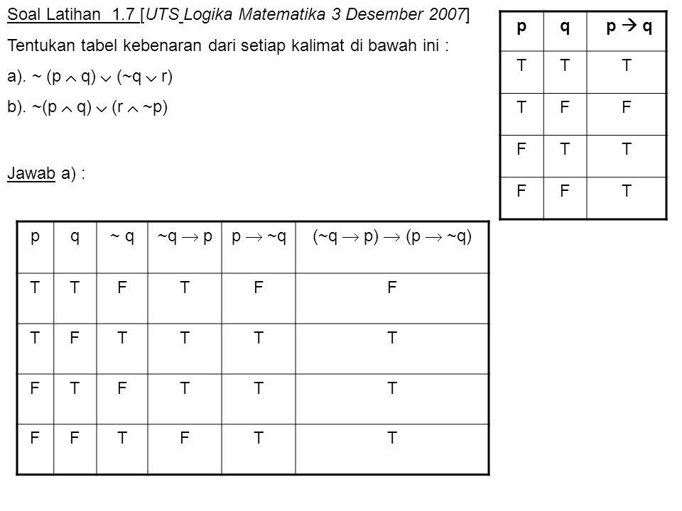 Soal Latihan 1.7 [UTS Logika Matematika 3 Desember 2007] Tentukan tabel kebenaran dari setiap kalimat di bawah ini : a). ~ (p  q)  (~q  r) b). ~(p