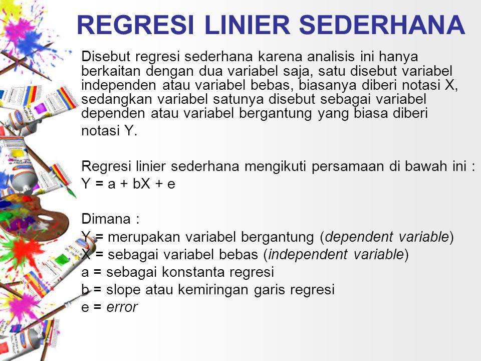 REGRESI LINIER SEDERHANA Disebut regresi sederhana karena analisis ini hanya berkaitan dengan dua variabel saja, satu disebut variabel independen atau variabel bebas, biasanya diberi notasi X, sedangkan variabel satunya disebut sebagai variabel dependen atau variabel bergantung yang biasa diberi notasi Y.