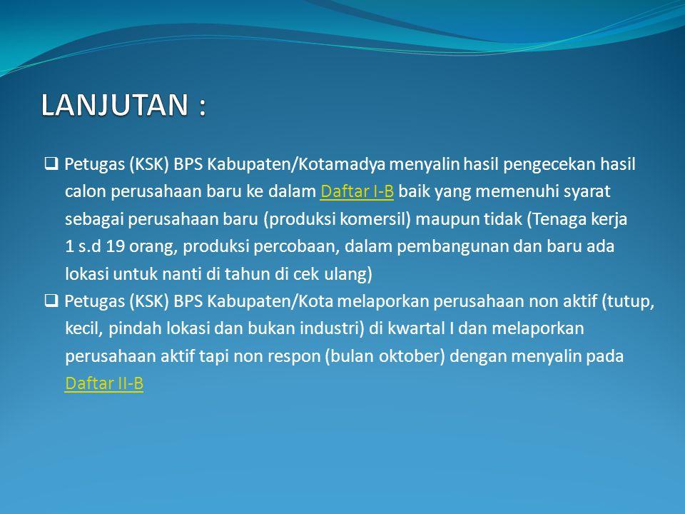  Petugas (KSK) BPS Kabupaten/Kotamadya menyalin hasil pengecekan hasil calon perusahaan baru ke dalam Daftar I-B baik yang memenuhi syaratDaftar I-B sebagai perusahaan baru (produksi komersil) maupun tidak (Tenaga kerja 1 s.d 19 orang, produksi percobaan, dalam pembangunan dan baru ada lokasi untuk nanti di tahun di cek ulang)  Petugas (KSK) BPS Kabupaten/Kota melaporkan perusahaan non aktif (tutup, kecil, pindah lokasi dan bukan industri) di kwartal I dan melaporkan perusahaan aktif tapi non respon (bulan oktober) dengan menyalin pada Daftar II-B