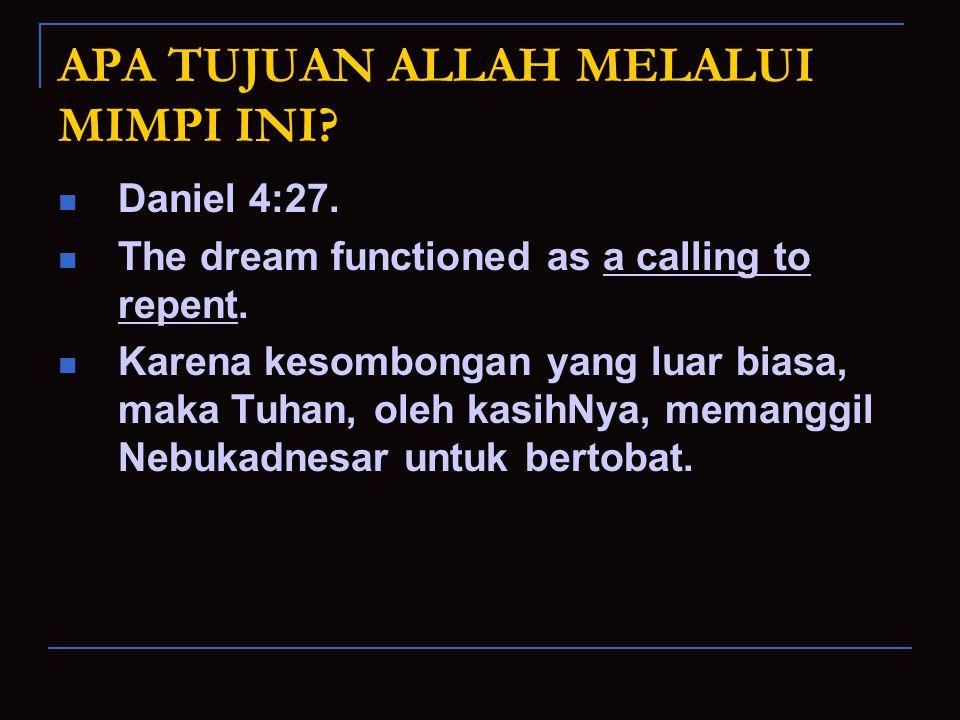 APA TUJUAN ALLAH MELALUI MIMPI INI? Daniel 4:27. The dream functioned as a calling to repent. Karena kesombongan yang luar biasa, maka Tuhan, oleh kas