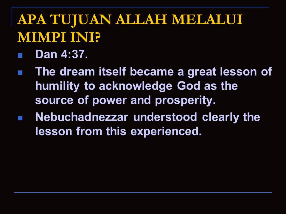 APA TUJUAN ALLAH MELALUI MIMPI INI? Dan 4:37. The dream itself became a great lesson of humility to acknowledge God as the source of power and prosper