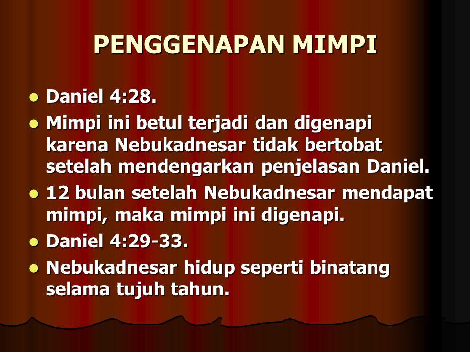 PENGGENAPAN MIMPI Daniel 4:28. Daniel 4:28. Mimpi ini betul terjadi dan digenapi karena Nebukadnesar tidak bertobat setelah mendengarkan penjelasan Da