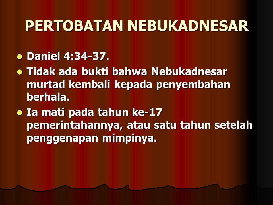PERTOBATAN NEBUKADNESAR Daniel 4:34-37. Daniel 4:34-37. Tidak ada bukti bahwa Nebukadnesar murtad kembali kepada penyembahan berhala. Tidak ada bukti