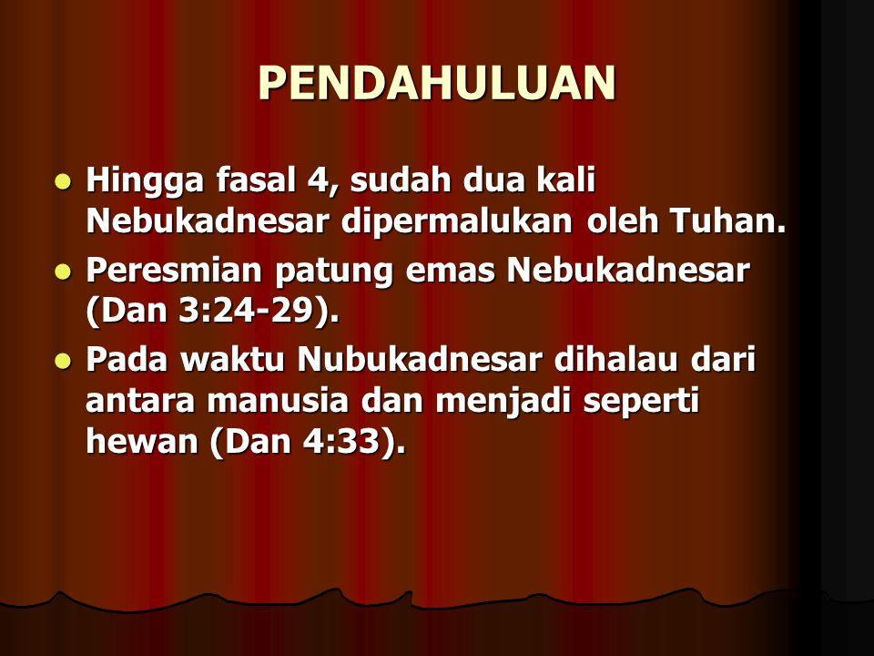 PENDAHULUAN Hingga fasal 4, sudah dua kali Nebukadnesar dipermalukan oleh Tuhan. Hingga fasal 4, sudah dua kali Nebukadnesar dipermalukan oleh Tuhan.