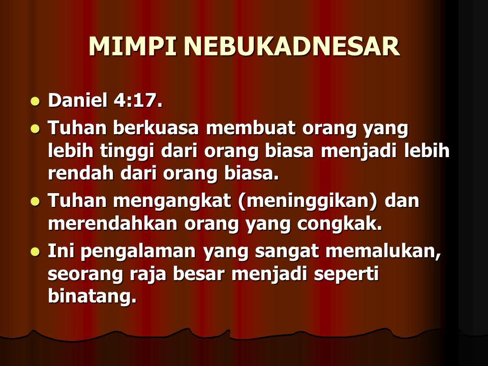 MIMPI NEBUKADNESAR Daniel 4:17. Daniel 4:17. Tuhan berkuasa membuat orang yang lebih tinggi dari orang biasa menjadi lebih rendah dari orang biasa. Tu