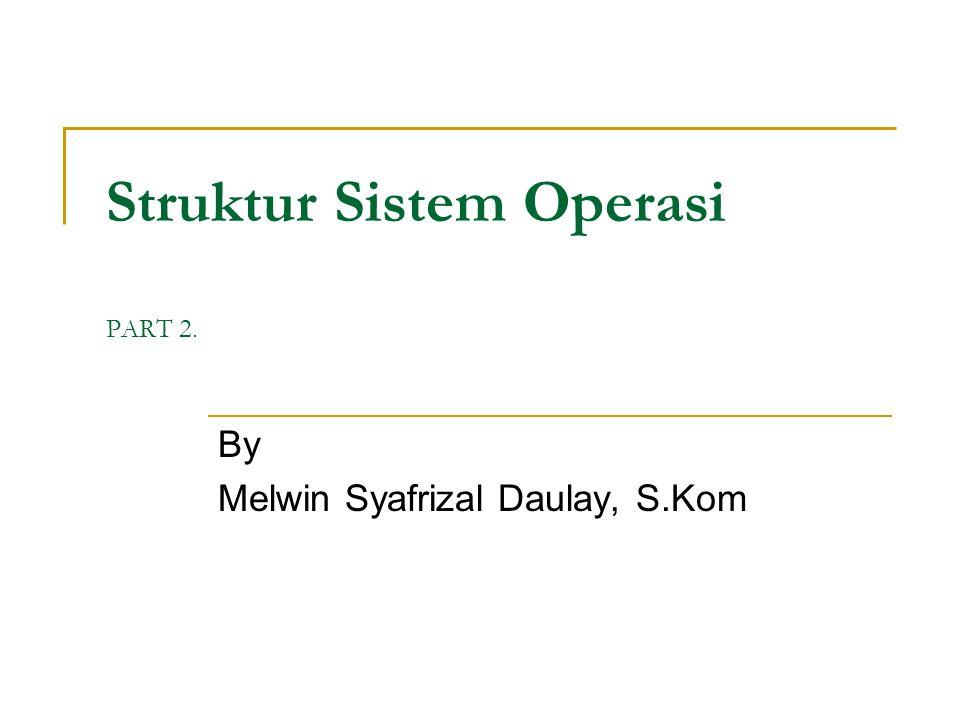 Struktur Sistem Operasi PART 2. By Melwin Syafrizal Daulay, S.Kom