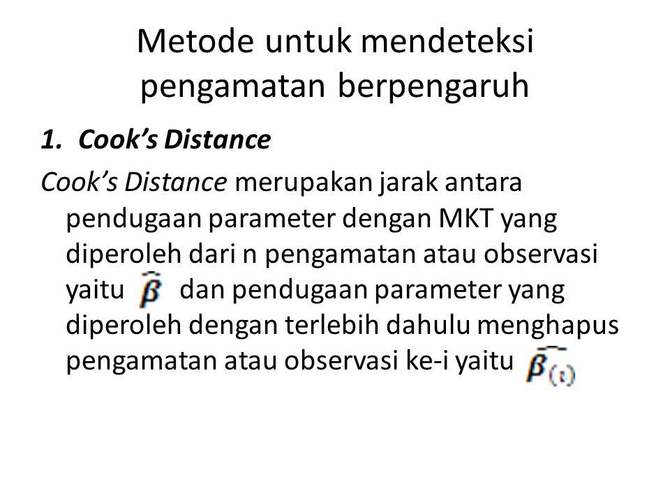 Metode untuk mendeteksi pengamatan berpengaruh 1.Cook's Distance Cook's Distance merupakan jarak antara pendugaan parameter dengan MKT yang diperoleh dari n pengamatan atau observasi yaitu dan pendugaan parameter yang diperoleh dengan terlebih dahulu menghapus pengamatan atau observasi ke-i yaitu