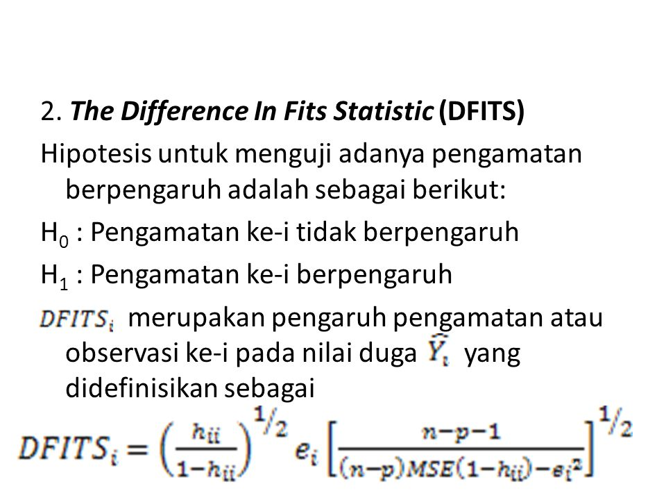 2. The Difference In Fits Statistic (DFITS) Hipotesis untuk menguji adanya pengamatan berpengaruh adalah sebagai berikut: H 0 : Pengamatan ke-i tidak