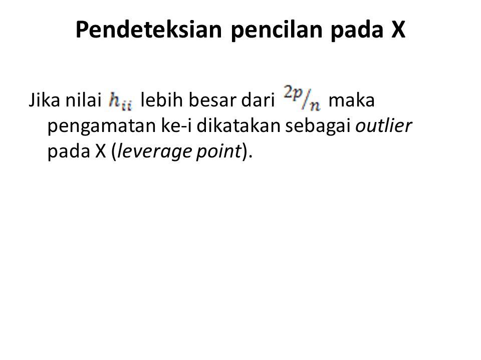 Pendeteksian pencilan pada X Jika nilai lebih besar dari maka pengamatan ke-i dikatakan sebagai outlier pada X (leverage point).