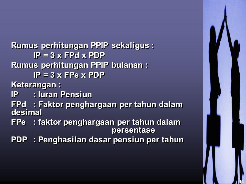 Rumus perhitungan PPIP sekaligus : IP = 3 x FPd x PDP Rumus perhitungan PPIP bulanan : IP = 3 x FPe x PDP Keterangan : IP : Iuran Pensiun FPd : Faktor penghargaan per tahun dalam desimal FPe: faktor penghargaan per tahun dalam persentase PDP: Penghasilan dasar pensiun per tahun Rumus perhitungan PPIP sekaligus : IP = 3 x FPd x PDP Rumus perhitungan PPIP bulanan : IP = 3 x FPe x PDP Keterangan : IP : Iuran Pensiun FPd : Faktor penghargaan per tahun dalam desimal FPe: faktor penghargaan per tahun dalam persentase PDP: Penghasilan dasar pensiun per tahun 16