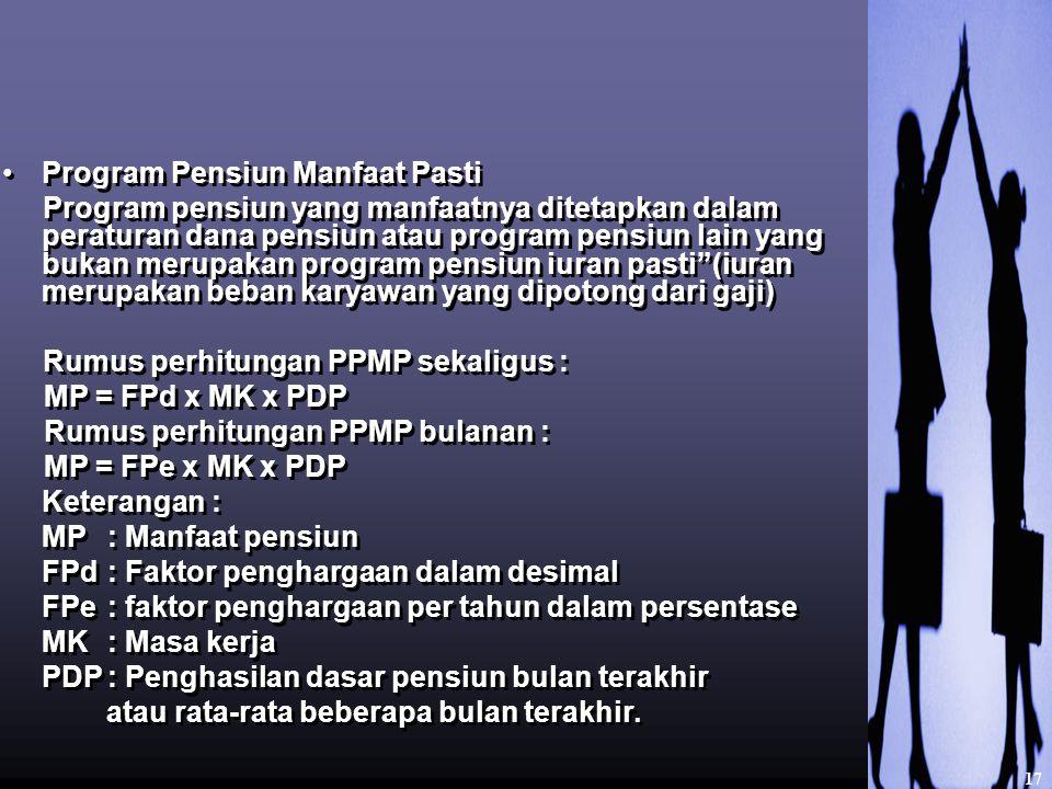 Program Pensiun Manfaat Pasti Program pensiun yang manfaatnya ditetapkan dalam peraturan dana pensiun atau program pensiun lain yang bukan merupakan program pensiun iuran pasti (iuran merupakan beban karyawan yang dipotong dari gaji) Rumus perhitungan PPMP sekaligus : MP = FPd x MK x PDP Rumus perhitungan PPMP bulanan : MP = FPe x MK x PDP Keterangan : MP: Manfaat pensiun FPd: Faktor penghargaan dalam desimal FPe: faktor penghargaan per tahun dalam persentase MK: Masa kerja PDP: Penghasilan dasar pensiun bulan terakhir atau rata-rata beberapa bulan terakhir.