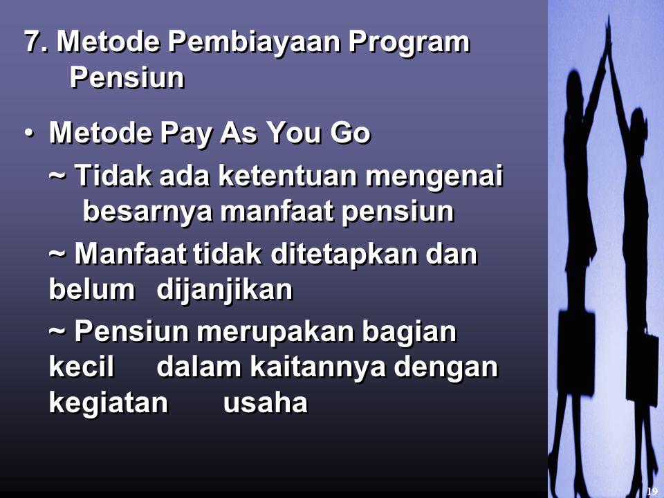 7. Metode Pembiayaan Program Pensiun Metode Pay As You Go ~ Tidak ada ketentuan mengenai besarnya manfaat pensiun ~ Manfaat tidak ditetapkan dan belum