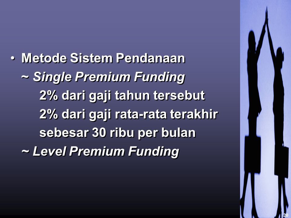 Metode Sistem Pendanaan ~ Single Premium Funding 2% dari gaji tahun tersebut 2% dari gaji rata-rata terakhir sebesar 30 ribu per bulan ~ Level Premium Funding Metode Sistem Pendanaan ~ Single Premium Funding 2% dari gaji tahun tersebut 2% dari gaji rata-rata terakhir sebesar 30 ribu per bulan ~ Level Premium Funding 20