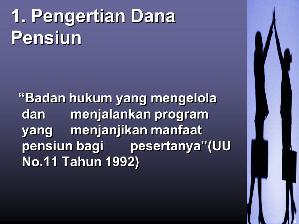 """1. Pengertian Dana Pensiun """"Badan hukum yang mengelola dan menjalankan program yang menjanjikan manfaat pensiun bagi pesertanya""""(UU No.11 Tahun 1992)"""