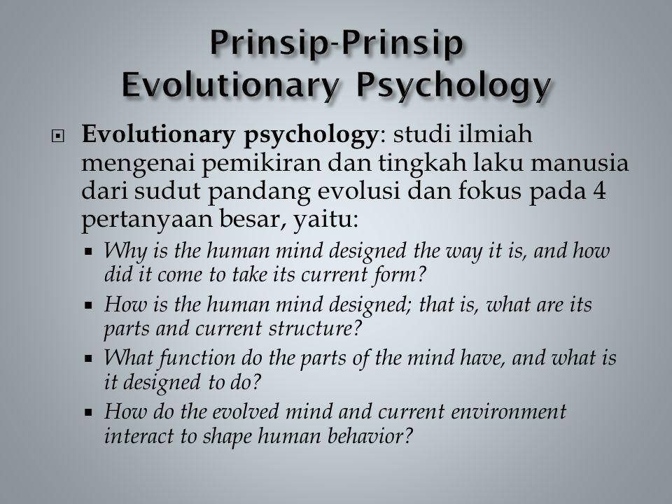  Evolutionary psychology : studi ilmiah mengenai pemikiran dan tingkah laku manusia dari sudut pandang evolusi dan fokus pada 4 pertanyaan besar, yaitu:  Why is the human mind designed the way it is, and how did it come to take its current form.