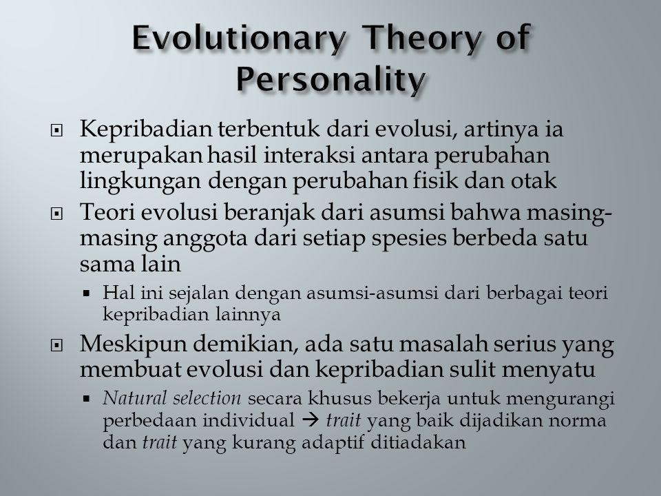  Kepribadian terbentuk dari evolusi, artinya ia merupakan hasil interaksi antara perubahan lingkungan dengan perubahan fisik dan otak  Teori evolusi beranjak dari asumsi bahwa masing- masing anggota dari setiap spesies berbeda satu sama lain  Hal ini sejalan dengan asumsi-asumsi dari berbagai teori kepribadian lainnya  Meskipun demikian, ada satu masalah serius yang membuat evolusi dan kepribadian sulit menyatu  Natural selection secara khusus bekerja untuk mengurangi perbedaan individual  trait yang baik dijadikan norma dan trait yang kurang adaptif ditiadakan