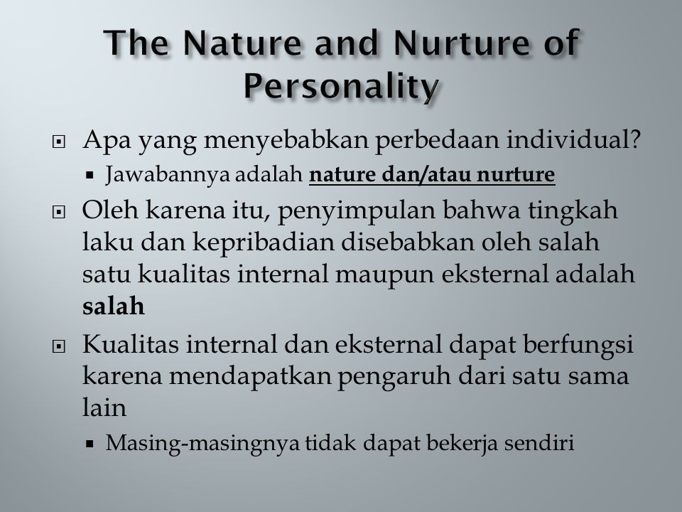  Apa yang menyebabkan perbedaan individual?  Jawabannya adalah nature dan/atau nurture  Oleh karena itu, penyimpulan bahwa tingkah laku dan kepriba