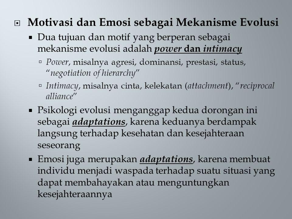  Motivasi dan Emosi sebagai Mekanisme Evolusi  Dua tujuan dan motif yang berperan sebagai mekanisme evolusi adalah power dan intimacy  Power, misalnya agresi, dominansi, prestasi, status, negotiation of hierarchy  Intimacy, misalnya cinta, kelekatan ( attachment ), reciprocal alliance  Psikologi evolusi menganggap kedua dorongan ini sebagai adaptations, karena keduanya berdampak langsung terhadap kesehatan dan kesejahteraan seseorang  Emosi juga merupakan adaptations, karena membuat individu menjadi waspada terhadap suatu situasi yang dapat membahayakan atau menguntungkan kesejahteraannya