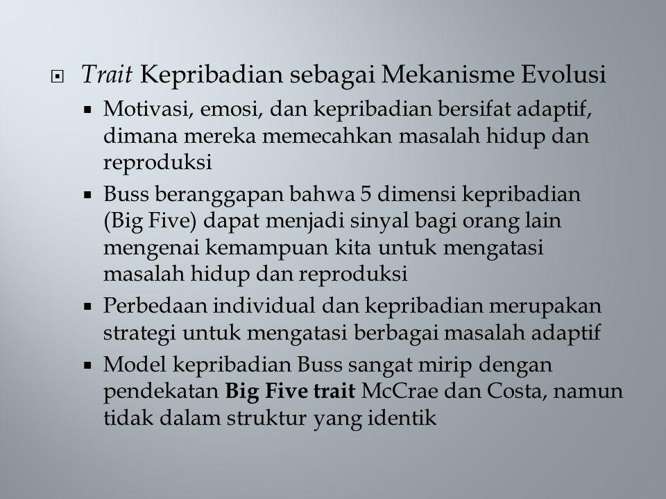  Trait Kepribadian sebagai Mekanisme Evolusi  Motivasi, emosi, dan kepribadian bersifat adaptif, dimana mereka memecahkan masalah hidup dan reproduksi  Buss beranggapan bahwa 5 dimensi kepribadian (Big Five) dapat menjadi sinyal bagi orang lain mengenai kemampuan kita untuk mengatasi masalah hidup dan reproduksi  Perbedaan individual dan kepribadian merupakan strategi untuk mengatasi berbagai masalah adaptif  Model kepribadian Buss sangat mirip dengan pendekatan Big Five trait McCrae dan Costa, namun tidak dalam struktur yang identik