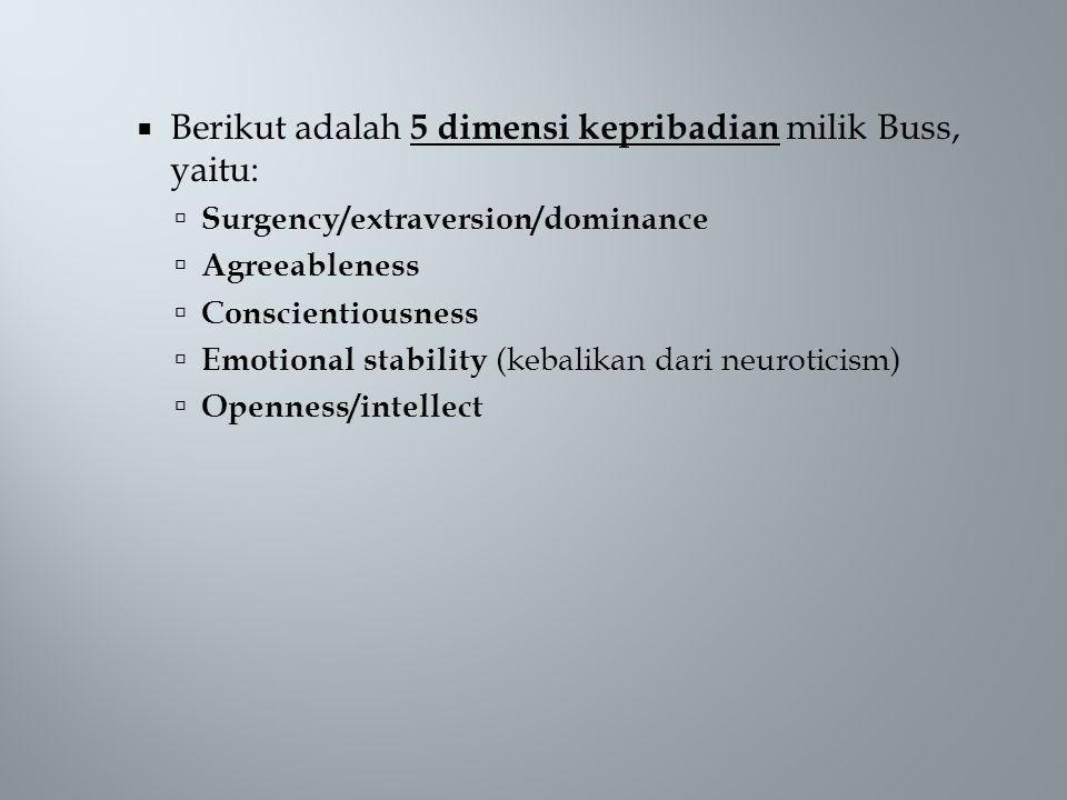  Berikut adalah 5 dimensi kepribadian milik Buss, yaitu:  Surgency/extraversion/dominance  Agreeableness  Conscientiousness  Emotional stability (kebalikan dari neuroticism)  Openness/intellect