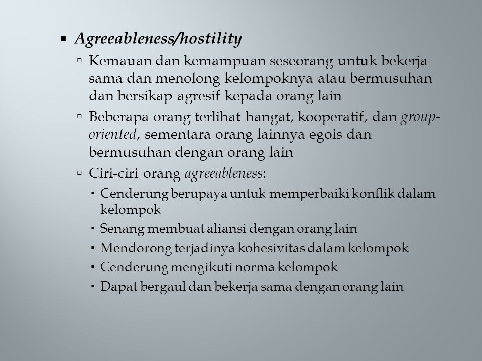  Agreeableness/hostility  Kemauan dan kemampuan seseorang untuk bekerja sama dan menolong kelompoknya atau bermusuhan dan bersikap agresif kepada or