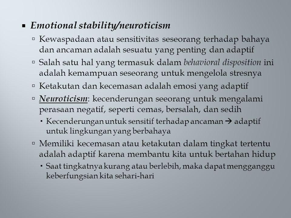  Emotional stability/neuroticism  Kewaspadaan atau sensitivitas seseorang terhadap bahaya dan ancaman adalah sesuatu yang penting dan adaptif  Salah satu hal yang termasuk dalam behavioral disposition ini adalah kemampuan seseorang untuk mengelola stresnya  Ketakutan dan kecemasan adalah emosi yang adaptif  Neuroticism : kecenderungan seeorang untuk mengalami perasaan negatif, seperti cemas, bersalah, dan sedih  Kecenderungan untuk sensitif terhadap ancaman  adaptif untuk lingkungan yang berbahaya  Memiliki kecemasan atau ketakutan dalam tingkat tertentu adalah adaptif karena membantu kita untuk bertahan hidup  Saat tingkatnya kurang atau berlebih, maka dapat mengganggu keberfungsian kita sehari-hari