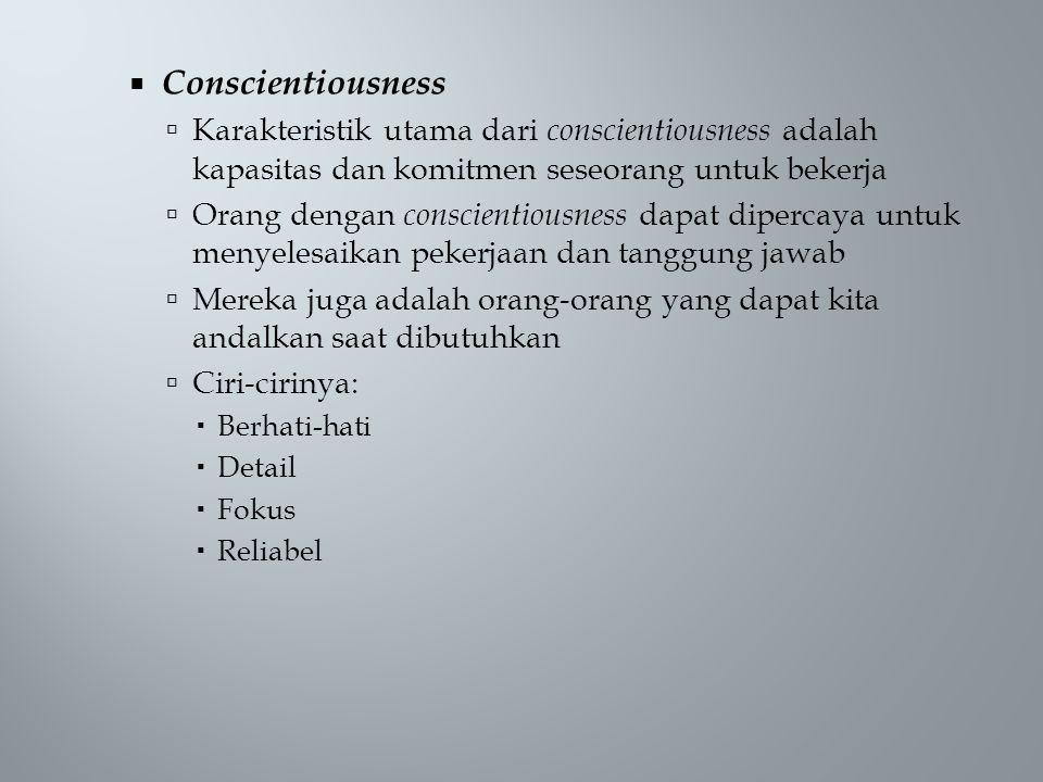  Conscientiousness  Karakteristik utama dari conscientiousness adalah kapasitas dan komitmen seseorang untuk bekerja  Orang dengan conscientiousness dapat dipercaya untuk menyelesaikan pekerjaan dan tanggung jawab  Mereka juga adalah orang-orang yang dapat kita andalkan saat dibutuhkan  Ciri-cirinya:  Berhati-hati  Detail  Fokus  Reliabel