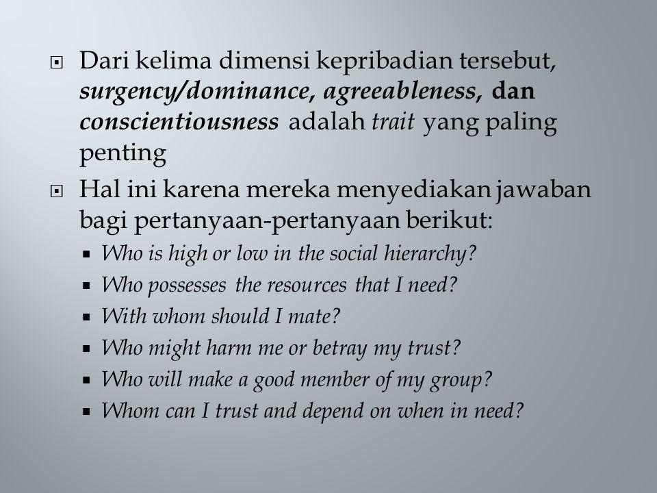  Dari kelima dimensi kepribadian tersebut, surgency/dominance, agreeableness, dan conscientiousness adalah trait yang paling penting  Hal ini karena mereka menyediakan jawaban bagi pertanyaan-pertanyaan berikut:  Who is high or low in the social hierarchy.