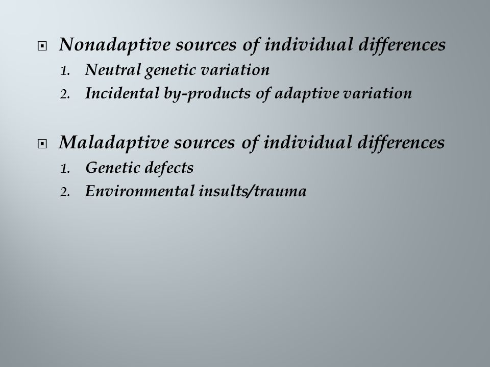  Nonadaptive sources of individual differences 1. Neutral genetic variation 2. Incidental by-products of adaptive variation  Maladaptive sources of
