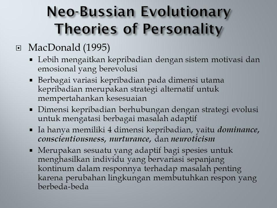  MacDonald (1995)  Lebih mengaitkan kepribadian dengan sistem motivasi dan emosional yang berevolusi  Berbagai variasi kepribadian pada dimensi utama kepribadian merupakan strategi alternatif untuk mempertahankan kesesuaian  Dimensi kepribadian berhubungan dengan strategi evolusi untuk mengatasi berbagai masalah adaptif  Ia hanya memiliki 4 dimensi kepribadian, yaitu dominance, conscientiousness, nurturance, dan neuroticism  Merupakan sesuatu yang adaptif bagi spesies untuk menghasilkan individu yang bervariasi sepanjang kontinum dalam responnya terhadap masalah penting karena perubahan lingkungan membutuhkan respon yang berbeda-beda