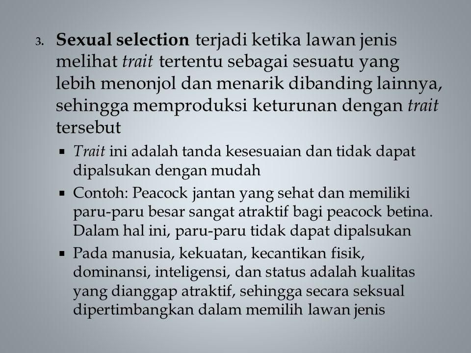 3. Sexual selection terjadi ketika lawan jenis melihat trait tertentu sebagai sesuatu yang lebih menonjol dan menarik dibanding lainnya, sehingga memp