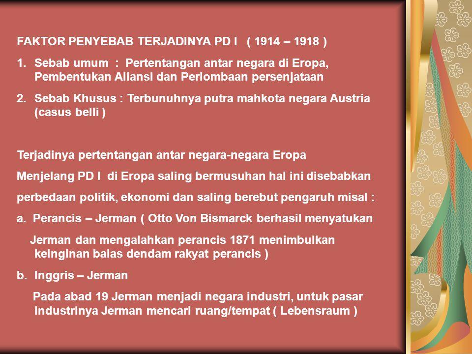 PERANG DUNIA I 1914 - 1918 Sebab Umum Berkembangnya industrialisasi Perkembangan nasionalisme dan etno nasionalisme Perkembangan militer dan terbentuknya sistem aliansi Sebab Khusus  Terbunuhnya putra mahkota Austria, Franz ferdinand Kesadaran nasional